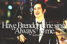 """Have Brendon Urie sing """"Always"""" to me  Oh, God, I'd probably die of happiness"""