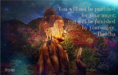 """You will not be punished for your anger; you will be punished by your anger."" ~Buddha"