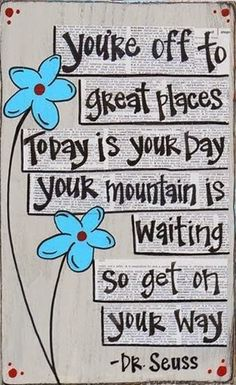 Dr-Seuss-Youre-off-to-great-places-today-is-your-day-your-mountain-is-waiting-so-get-on-your-way
