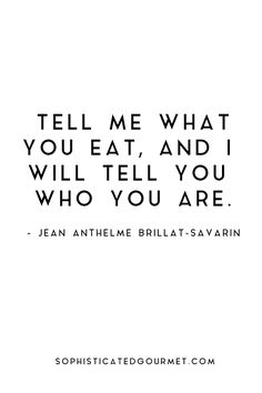 """Tell me what you eat, and I will tell you who you are."" - Jean Anthelme Brillat-Savarin"