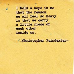 We carry a little piece of each other inside us~~Christopher Poindexter