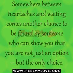 Somewhere between heartaches and waiting comes another chance to be found by someone who can show you that you are not just an option – but the only choice.~Unknown