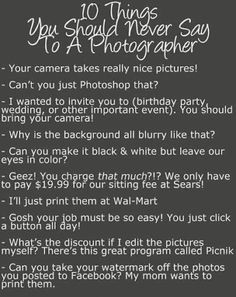 Art Ten things you should never say to a photographer! Reminding myself of these as I head out to photograph a wedding. Think I may have heard a few of these already for this event. LOL i-love-photography Funny Photography, Quotes About Photography, Photography Business, Image Photography, Photography Tutorials, Photography Ideas, Photography Lessons, Family Photography, Photography Training