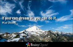 Believing in Yourself: I chose this quote because I believe that in order to do something one must dream first. This mean's that I have to believe in my dream's for them to come true.