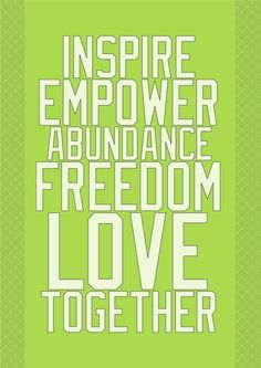 Inspire, Empower, Abundance, Freedom, Love, Together ... these are the words We Live by ;)