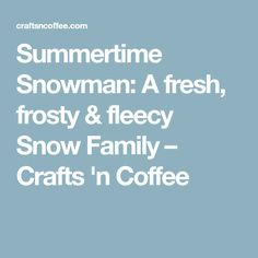 Summertime Snowman: A fresh, frosty & fleecy Snow Family – Crafts 'n Coffee