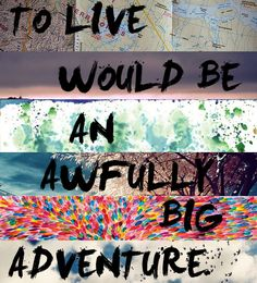 To Live Would Be An Awfully Big Adventure. Go live your adventure! Some Quotes, Quotes To Live By, 26 Letters, Thing 1, Never Grow Up, Words Worth, Story Of My Life, Adventure Is Out There, Favorite Quotes