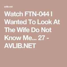 Watch Ftn 044 I Wanted To Look At The Wife Do Not Know Me 27 Avlib Net