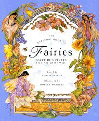"""'The Barefoot Book of Fairies: Nature Spirits from Around the World'  by Rose Williams; illustrated by Robin Traversy (T. Barrett) First published in 1997   """"Fairies are part of the oral tradition of many cultures, and the stories about them often reveal them in a healing capacity, teaching human beings the secrets of nature and showing them how to live more peacefully and harmoniously."""""""