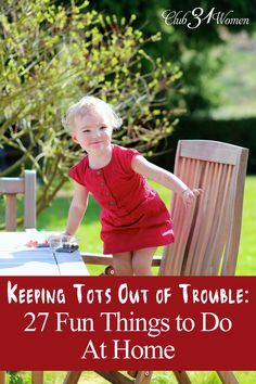 With FREE PRINTABLE! How can you keep your toddler out of trouble? Keep them busy? Here is a list of fun and easy activities for them - tried and true ideas from a mom of 8! Keeping Tots Out of Trouble: 27 Fun Things for Toddlers to Do At Home ~ Club31Women