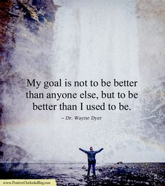 My goal is not to be better than anyone else, but to be better than I used to be. — Dr. Wayne Dyer