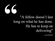 """""""A fellow doesn't last long on what he has done. He has to keep on delivering"""" — Carl Hubell #dailyquotes #quotesoftheday #quotes #business This quote courtesy of @Pinstamatic (http://pinstamatic.com)"""