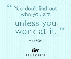 """""""You don't find out who you are unless you work at it."""" -- Iris Apfel"""