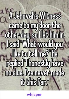 """A Jehovah's Witness came to my door the other day, so I let him in. I said """"What would you like to tell me?"""" He replied """"I honestly have no clue. I've never made it this far."""""""