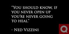"""You should know, if you never open up you're never going to heal."" - Ned Vizzini"