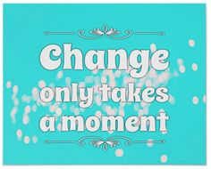 """Change only takes a moment."""" Yes, changing a thought is the easiest and quickest thing we can do. And as you are so well aware, a single thought is no more than a flash. In fact we have about 60,000 of them a day. The best description of a thought that I know is this one: """"A thought is is an impulse of energy and information."""" It's that impulse that is the beginning of change!"""