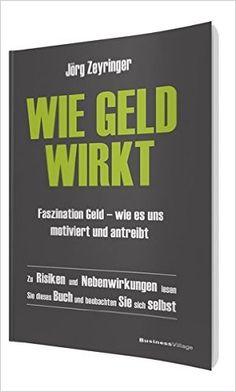 Wie Geld wirkt: Faszination Geld – wie es uns motiviert und antreibt: Amazon.de: Jörg Zeyringer: Bücher