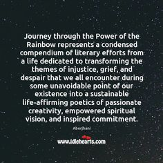 """""""Journey through the Power of the Rainbow represents a condensed compendium of literary efforts from a life dedicated to transforming the themes of injustice, grief, and despair that we all encounter during some unavoidable point of our existence into a sustainable life-affirming poetics of passionate creativity, empowered spiritual vision, and inspired commitment."""" - Aberjhani"""