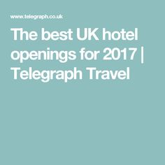 The best UK hotel openings for 2017 | Telegraph Travel