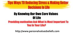 Tips Ways TO Reducing Stress & Making   Better Decisions In Life  By Knowing Our Own Core Values Of Life    Ask What Is Most Important To You In Your Life?  http://www.personalvaluesbeliefs.com/