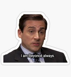 Michael Scott 4 - I am Beyonce always Sticker Meme Stickers, Tumblr Stickers, Phone Stickers, Cool Stickers, Vsco Packs, I Am Beyonce Always, The Office Stickers, Office Jokes, Michael Scott Quotes