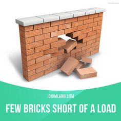 """Few bricks short of a load"" means ""stupid, crazy"". Example: Joe thinks he can build a car out of old milk jugs. I think he is a few bricks short of a load."