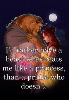 """I'd rather have a beast who treats me like a princess than a prince who doesn't."" Beauty and the Beast"