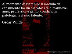 Aforisma di Oscar Wilde : Al momento di riempire il modulo del censimento ho dichiarato: età diciannove anni, professione genio, condizioni patologiche il mio talento.
