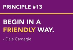 <3 DALE CARNEGIE'S Principles from How to Win Friends and Influence People - Win People to Your Way of Thinking Principle # 13 BEGIN IN A FRIENDLY WAY.