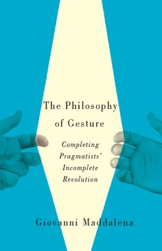 The Philosophy of Gesture: Completing Pragmatists' Incomplete Revolution by Giovanni Maddalena, design by David Drummond
