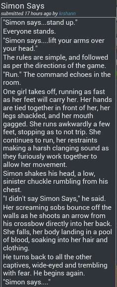 Simon Says Creepypasta scary stories creepy disturbing haha. well, not much to laugh at, but you'd think simon would tell her to die. Short Creepy Stories, Ghost Stories, Horror Stories, Terrifying Stories, Writing Tips, Writing Prompts, Spooky Scary, Story Prompts, Writing Inspiration