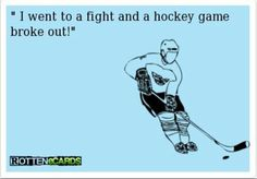 """""""I went to a fight and a hockey game broke out!"""""""