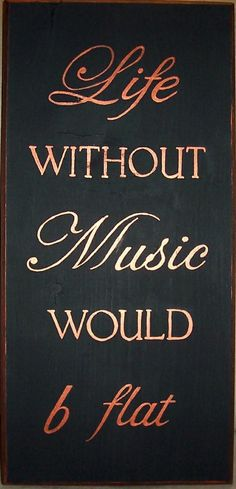 Life without MUSIC would b flat ...