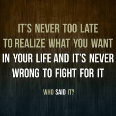 Its never too late torealize what you want in your lifeand its never wrong to fight for it #quote