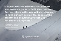 """""""It is your task and mine to assist all those who cross our paths to fulfill their destiny. Serving others in this way will also allow us to fulfill our own destiny. This is one of the brilliant and beautiful ways that God has tied us all together."""" Matthew Kelly, Rediscover Catholicism"""