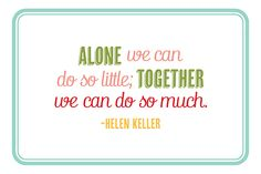 Alone we can do so little; Together we can do so much. ~ Helen Keller