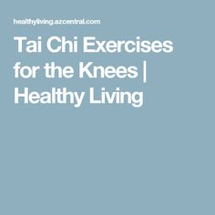 Tai Chi Exercises for the Knees | Healthy Living