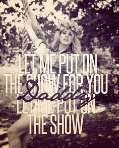 Let me put on a show for you, Daddy, let me put on the show - Lana del Rey - Yayo