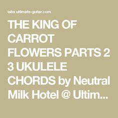THE KING OF CARROT FLOWERS PARTS 2 3 UKULELE CHORDS by Neutral Milk Hotel @ Ultimate-Guitar.Com