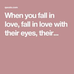 When you fall in love, fall in love with their eyes, their...
