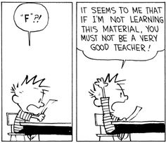 "Calvin and Hobbes QUOTE OF THE DAY (DA): ""It seems to me that if I'm not learning this material, you must not be a very good teacher!"" -- Calvin/Bill Watterson (wishful thinking, Calvin)"