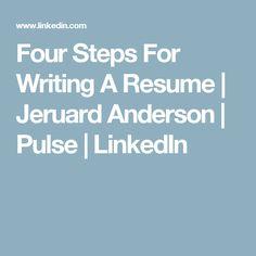 Four Steps For Writing A Resume | Jeruard Anderson | Pulse | LinkedIn