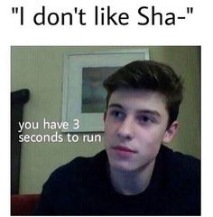 The person who was my best friends said she didn't like  Shawn Mendes so I mentally killed her.