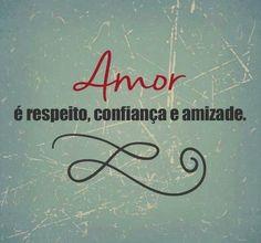 Amor = Respeito; Confiança; Amizade!!