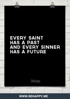 Every saint has a past and every sinner has a future