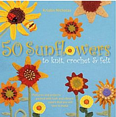 Kristin Nicholas has a new book coming out mid-March called 50 Sunflowers to Knit, Crochet & Felt: Patterns and Projects Packed with Lush and Vibrant Color That You Will Love to Make.