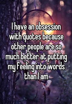 """I have an obsession with quotes because other people are so much better at putting my feeling into words than I am"""