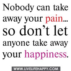 No body can take away your pain... So don't let anyone take away your happiness.