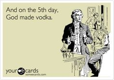 Funny Weekend Ecard: And on the 5th day, God made vodka.