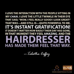 Quote by TabathaCoffey. This is why I'm in beauty school its a beautiful feeling that you made your cilents feel great about themselves!